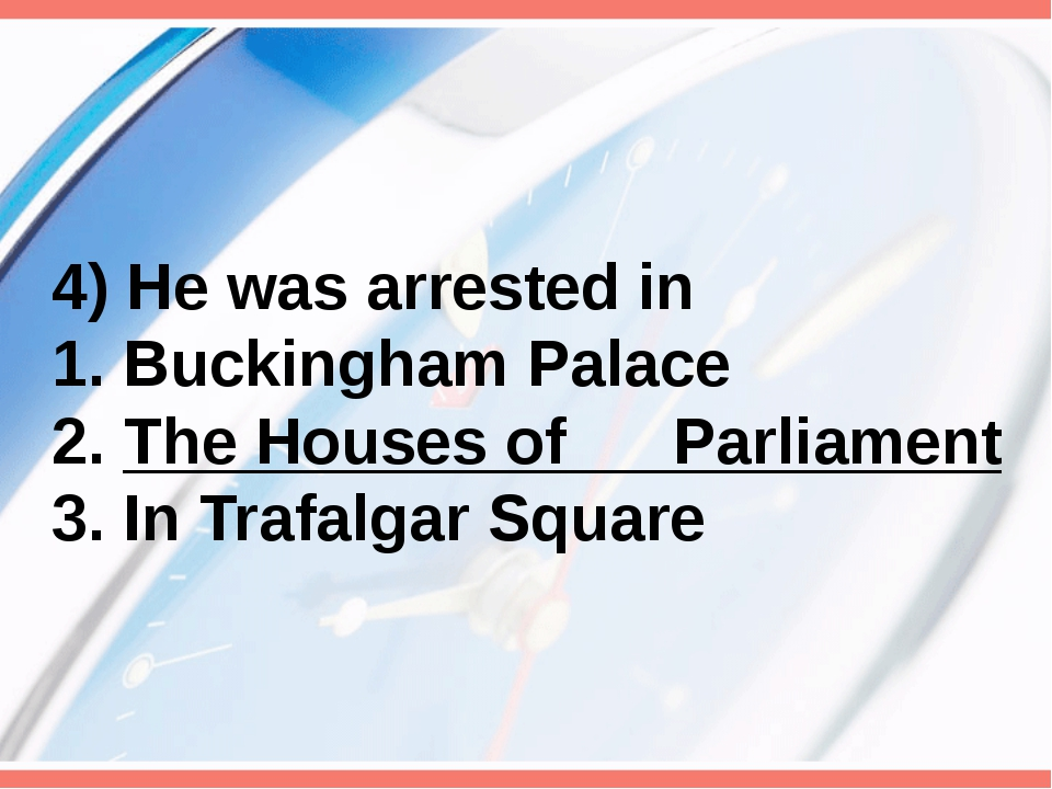4) He was arrested in 1. Buckingham Palace 2. The Houses of Parliament 3. In...