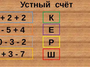Устный счёт 2 + 2 + 2 7 - 5 + 4 10 - 3 - 2 6 + 3 - 7 К Е Р Ш