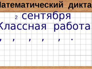 Математический диктант 2 сентября Классная работа , , , , , .