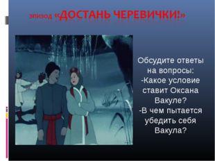 Обсудите ответы на вопросы: -Какое условие ставит Оксана Вакуле? -В чем пытае