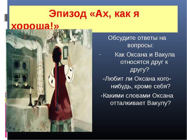 Эпизод «Ах, как я хороша!» Обсудите ответы на вопросы: Как Оксана и Вакула о...
