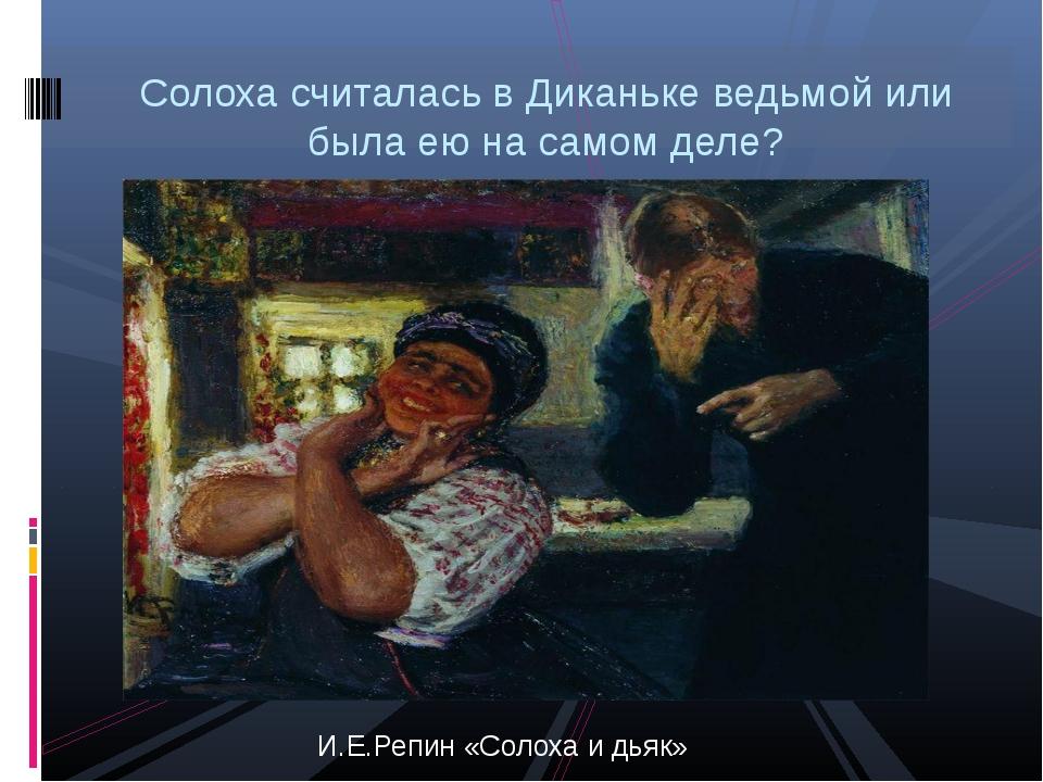 И.Е.Репин «Солоха и дьяк» Солоха считалась в Диканьке ведьмой или была ею на...