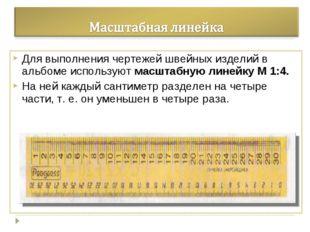 Для выполнения чертежей швейных изделий в альбоме используют масштабную линей
