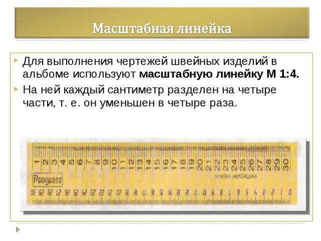 Для выполнения чертежей швейных изделий в альбоме используют масштабную линей...