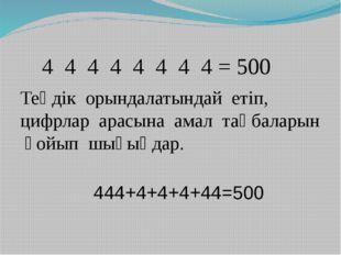 4 4 4 4 4 4 4 4 = 500 Теңдік орындалатындай етіп, цифрлар арасына амал таңба