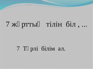 7 жұрттың тілін біл , ... 7 Түрлі білім ал.