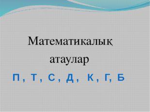 Математикалық атаулар П , Т , С , Д , К , Г, Б