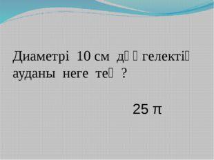 Диаметрі 10 см дөңгелектің ауданы неге тең ? 25 π