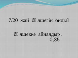 7/20 жай бөлшегін ондық бөлшекке айналдыр . 0,35