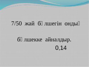 7/50 жай бөлшегін ондық бөлшекке айналдыр. 0,14
