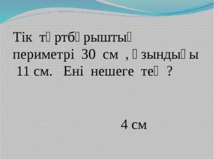 Тік төртбұрыштың периметрі 30 см , ұзындығы 11 см. Ені нешеге тең ? 4 см
