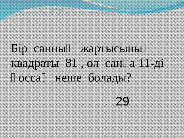 Бір санның жартысының квадраты 81 , ол санға 11-ді қоссақ неше болады? 29