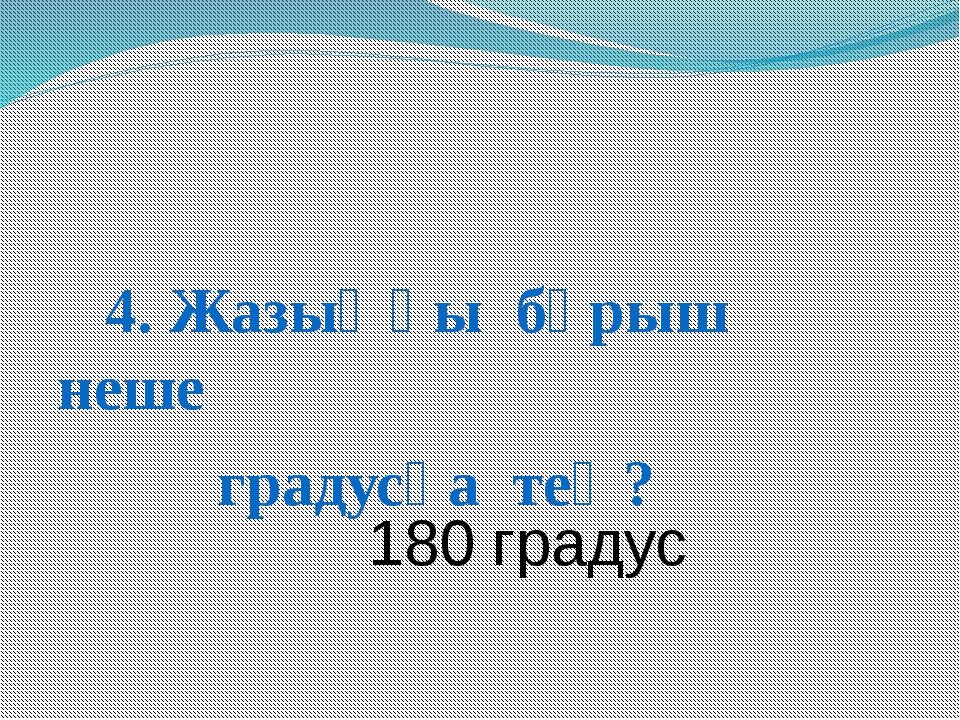 4. Жазыңқы бұрыш неше градусқа тең? 180 градус