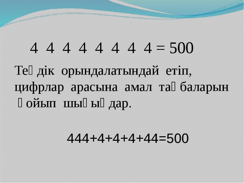 4 4 4 4 4 4 4 4 = 500 Теңдік орындалатындай етіп, цифрлар арасына амал таңба...