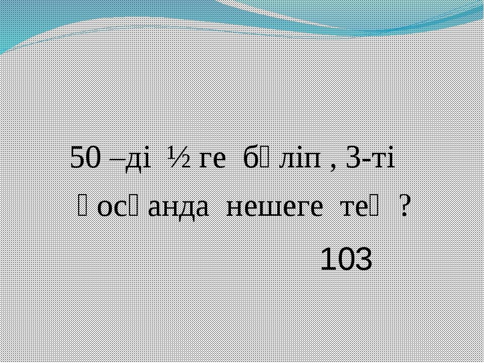 50 –ді ½ ге бөліп , 3-ті қосқанда нешеге тең ? 103