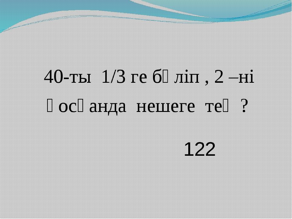 40-ты 1/3 ге бөліп , 2 –ні қосқанда нешеге тең ? 122