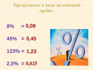 8% = 45% = 123% = 2,5% = 0,08 0,45 1,23 0,025 Представить в виде десятичной