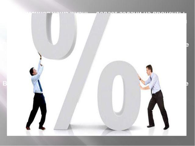 Современная наша жизнь делает задачи на проценты актуальными, так как сфера п...