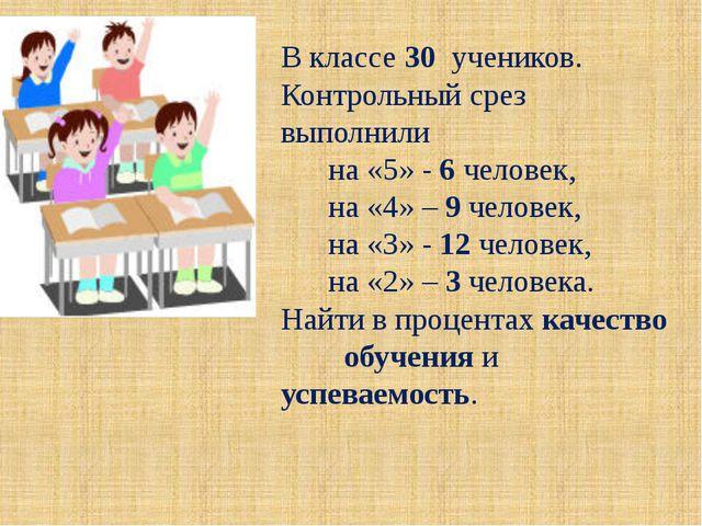 В классе 30 учеников. Контрольный срез выполнили на «5» - 6 человек, на «4» –...