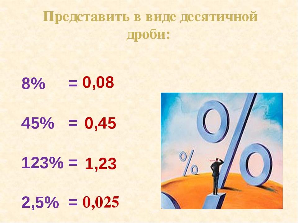 8% = 45% = 123% = 2,5% = 0,08 0,45 1,23 0,025 Представить в виде десятичной...