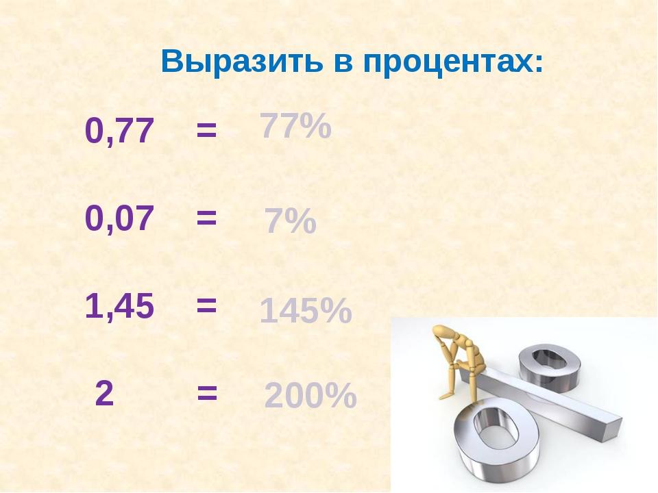 Выразить в процентах: 0,77 = 0,07 = 1,45 = 2 = 77% 7% 145% 200%