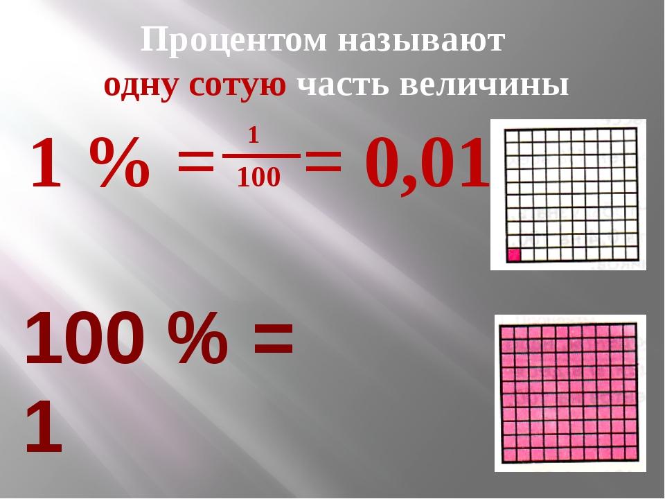 Процентом называют одну сотую часть величины 1 % = 100 = 0,01 100 % = 1 1