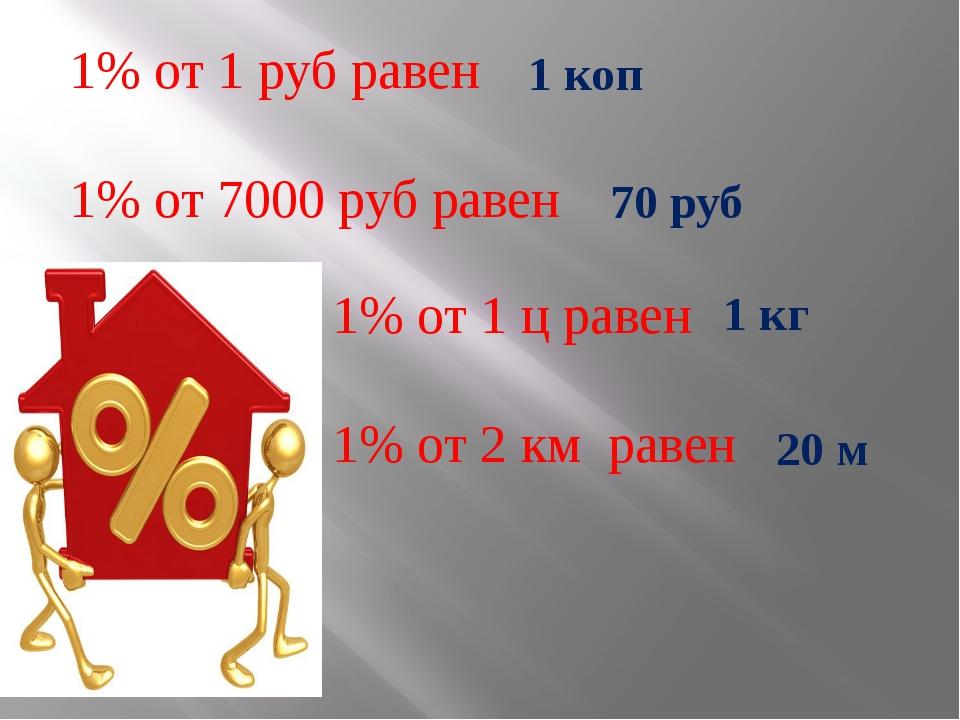 1% от 1 ц равен 1% от 2 км равен 1% от 1 руб равен 1% от 7000 руб равен 1 ко...