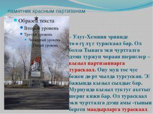 памятник красным партизанам - Улуг-Хемнин эриинде төөгүлүг тураскаал бар. Ол
