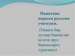 Памятник первым русским учителям. (Тывага бир дугаар башкылап келген орус ба