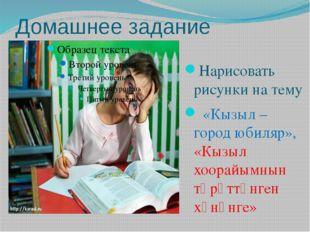 Домашнее задание Нарисовать рисунки на тему «Кызыл – город юбиляр», «Кызыл хо