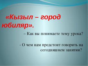 «Кызыл – город юбиляр». – Как вы понимаете тему урока? - О чем нам предстоит