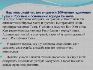 Наш классный час посвящается 100-летию единения Тувы с Россией и основанию г
