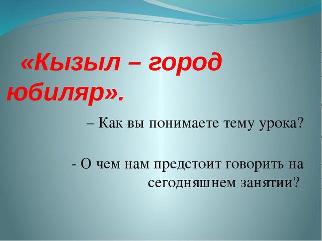 «Кызыл – город юбиляр». – Как вы понимаете тему урока? - О чем нам предстоит...