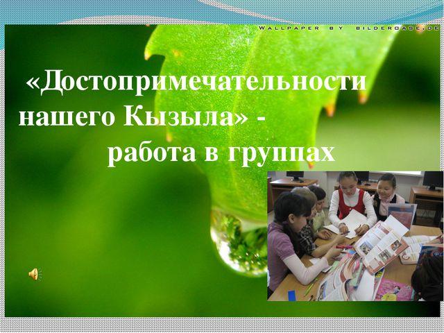 «Достопримечательности нашего Кызыла» - работа в группах