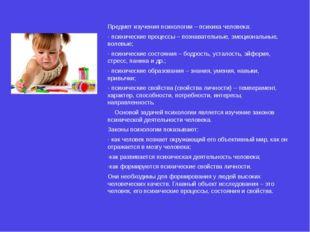 Предмет изучения психологии – психика человека: - психические процессы – позн