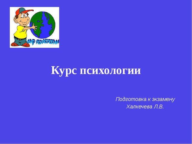 Курс психологии Подготовка к экзамену Халкечева Л.В.