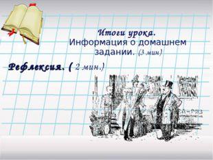 Итоги урока. Информация о домашнем задании. (3 мин) Рефлексия. ( 2 мин.)