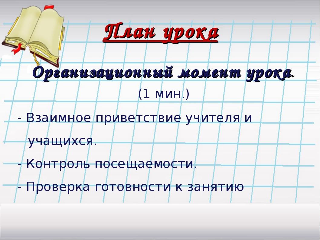 План урока Организационный момент урока. (1 мин.) - Взаимное приветствие учит...