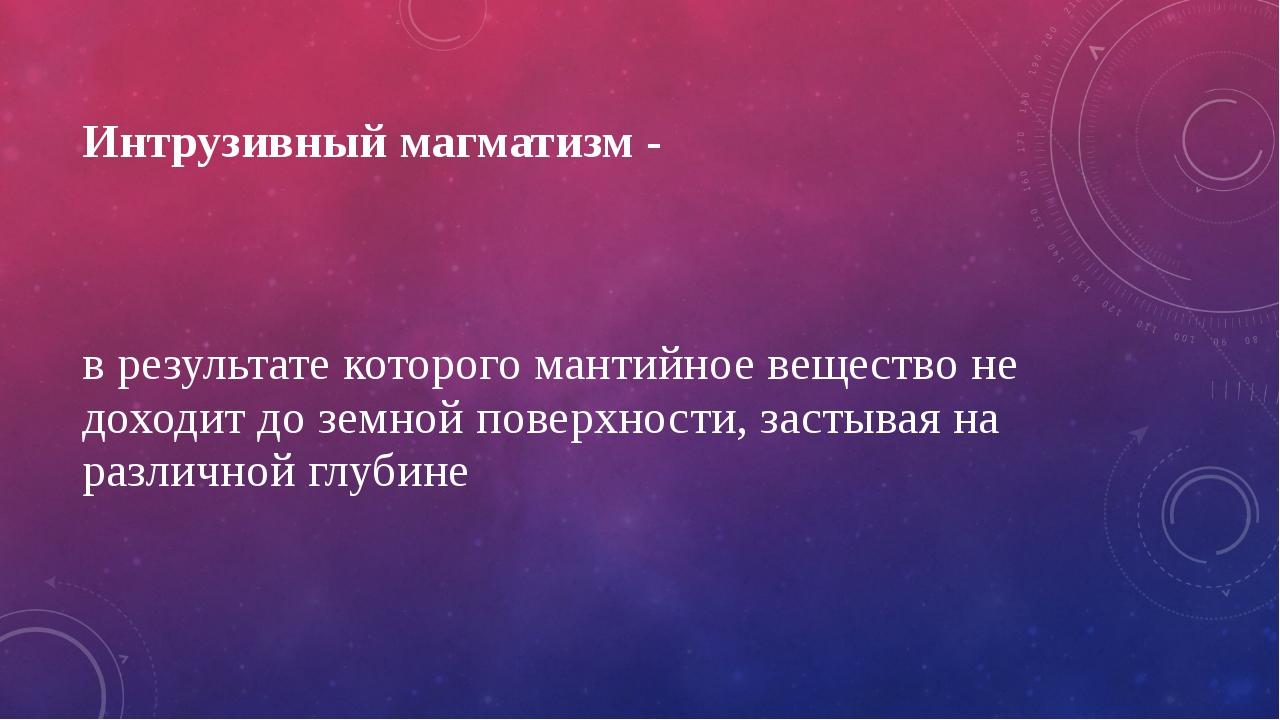Интрузивный магматизм - в результате которого мантийное вещество не доходит д...