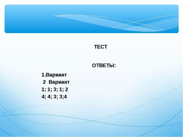 ТЕСТ  ОТВЕТЫ: Вариант 2 Вариант 1; 1; 3; 1; 2 4; 4; 3; 3;4