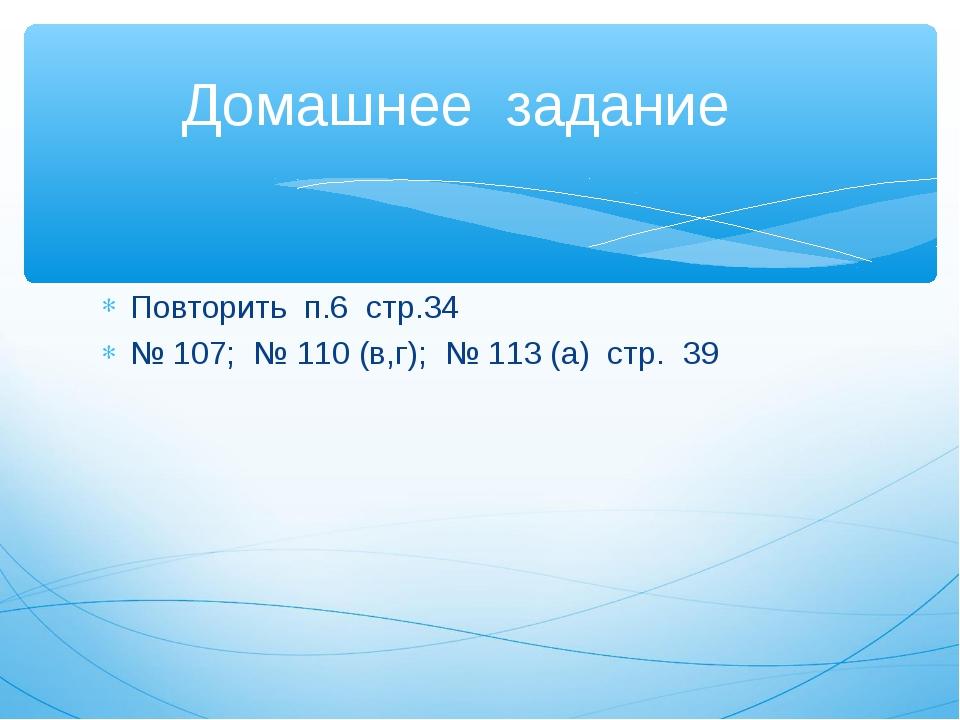 Домашнее задание Повторить п.6 стр.34 № 107; № 110 (в,г); № 113 (а) стр. 39