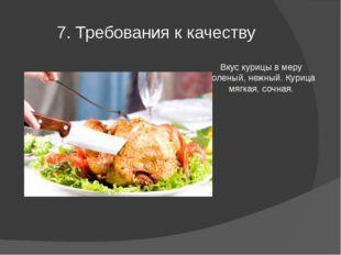 7. Требования к качеству Вкус курицы в меру соленый, нежный. Курица мягкая, с