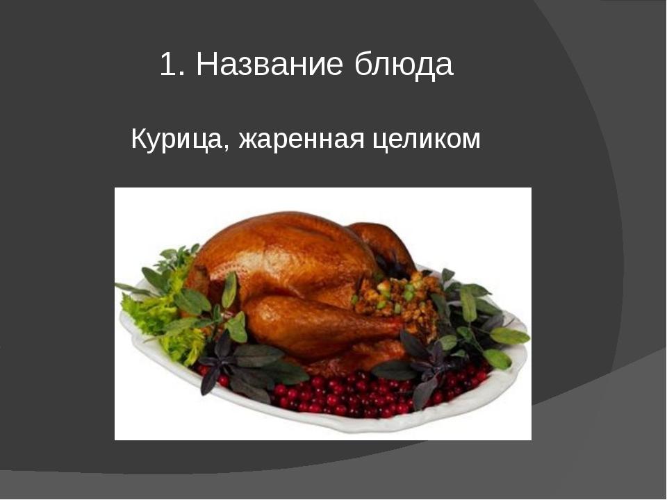 1. Название блюда Курица, жаренная целиком