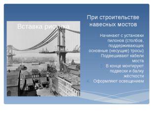 При строительстве навесных мостов Начинают с установки пилонов (столбов, подд