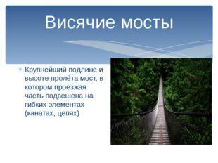 Висячие мосты Крупнейший подлине и высоте пролёта мост, в котором проезжая ча