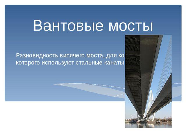 Разновидность висячего моста, для конструкции которого используют стальные ка...