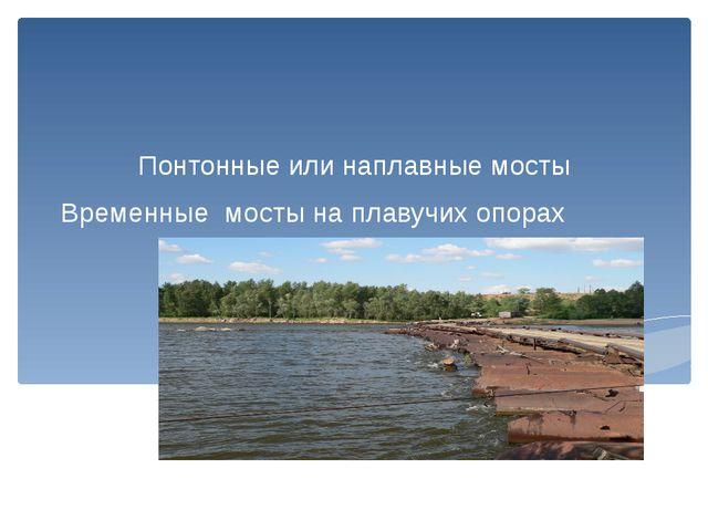 Временные мосты на плавучих опорах Понтонные или наплавные мосты