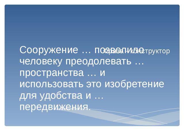 Фраза - конструктор Сооружение … позволило человеку преодолевать … пространст...