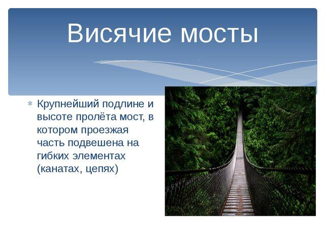 Висячие мосты Крупнейший подлине и высоте пролёта мост, в котором проезжая ча...