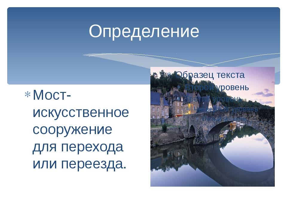 Определение Мост- искусственное сооружение для перехода или переезда.